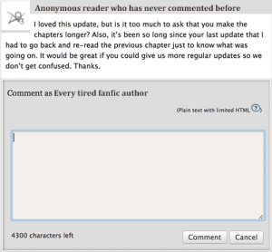 "Confused, Gif, and Target: Anonymous reader who has never commented before  I loved this update, but is it too much to ask that you make the  chapters longer? Also, it's been so long since your last update that I  had to go back and re-read the previous chapter just to know what was  going on. It would be great if you could give us more regular updates so we  don't get confused. Thanks  Comment as Every tired fanfic author  (Plain text with limited HTML  4300 characters left  Comment Cancel seasonofthegeek:  tomfooleryprime:  tomfooleryprime: Writing is a process that often undergoes heavy edits… that includes responding to feedback.  I had no idea this post would resonate with so many people. I let my vitriol surrounding several comments I received on a recent update get to me and it spilled out into .gif form and it's now morphed into the most widely shared thing I've ever posted. So many comments and tags have said things along the lines of, ""This was why I quit writing"" or ""This is why I hate writing fanfic."" And that's soul crushing to hear, but I can relate.  But while there are some crappy and entitled readers, there are also many brilliant ones and I'm so grateful for them. The huge response to this post made me go back and skim through the comments on my old stories, and comments like the one below are about half the reason some of those stories got finished, even if it was months later.  Comments like these are so rare, but when they do come up, they leave me staring at my computer screen, drumming my fingers on the keyboard, struggling to convey my feelings about how their words have touched my heart. These are the comments that take the longest amount of time to respond to and the ones that cause me to wear out my backspace key the fastest.  It's easy to complain, but it's literally just as easy to praise, so I just wanted to take a moment to recognize all those dear and dedicated readers who have propped me up when I wanted to quit. Readers like you are why I keep writing, and why I even feel honored to do it on rare occasion.  And fellow writers, keep your heads up if you can. :)   I know I reblogged this before with the first part but the added content is perfect so I'm reblogging again. To those who have left me these kind of comments, even if I wasn't mentally able to respond at the time, please know how much they mean to me. I have them saved so I can go back and read them when I'm down. Thank you for sticking around."