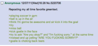 """Anonymous  Reposting my all time favorite greentext  playing soccer in gym  ball is up in the air  think I'm gonna be awesome and air kick it into the goal  try  miss ball  kick goalie in the face  try to ask """"Are you okay?"""" and """"I'm fucking sorry."""" at the same time  instead end up yelling """"ARE YOU FUCKING SORRY!?""""  goalie is choking back tears still one of the best stories ever"""