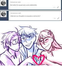 Lol, Love, and Squad: Anonymous said:  But what if bi squad was a poly relationship   Anonymous said:  what are you thoughts on pruaushun and pruhu? ask-art-student-prussia:  pruaushun is like, the only ot3 i even have i love them HOWEVER. I'd like pruaushun in the hetalia canon MUCH more than my au, bc their history gives a better dynamic in the canon.Pruhun was legit my OTP from grade 7-8 dont even try me lolIf i had to rank individual ships right now out of 10… Pruhun is a 6-7, Aushun is a 9 and Pruaus is an 8.7.