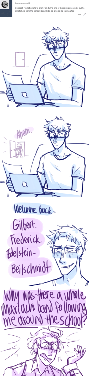 ask-art-student-prussia:  Gilbert is a high school senior for the rest of his life: Anonymous said:  Concept: Rod attempts to prank Gil during one of those surprise visits, but he  enlists help from the concert band kids, so long as it's lighthearted   Apem   Welone bock  Gilbert  Frederick  falelstein-  Beilschmdt   WIy was there a whole  WOS  Matauh ban fo lowng  hoo?  me drouN the sO ask-art-student-prussia:  Gilbert is a high school senior for the rest of his life
