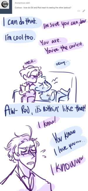 "ask-art-student-prussia:  Gil is ""how can i prove it to you?"" and roderich is like ""ur special too babey"": Anonymous said:  Curious how do Gil and Rod react to seeing the other jealous?   can do that  fM Suve you can de  Im cool too.  Κου οre.  Yovre the coolest  sneLk  okay   Aw- Rod is othi ike that!  Yov Know  (love you  knoww ask-art-student-prussia:  Gil is ""how can i prove it to you?"" and roderich is like ""ur special too babey"""