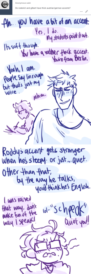 ask-art-student-prussia:  Oh I love talking about voices!! I mentioned them before here and here Keep reading: Anonymous said:  Do roderich and gilbert have thick austrian/german accents?   AhYoU have a bit of an accent  Yes, I do  ts soft though.  Tis soft thoushstudents poih i  ou have q vather thck auent  Yuire from Berlin  Yeah, I am  Peple Say lin rough  but that's just my  Voice  mhm   Roddy's acuent gets stronger  when hes steepy or jst.. . quet  other than that  6y the way he talks,  Yovd'think hes Engush  T was raised  that way. dont  Make fun of the lol-  way I seeak  scheks  Quet yod! ask-art-student-prussia:  Oh I love talking about voices!! I mentioned them before here and here Keep reading