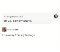 Run, Sports, and Anonymous: Anonymous said  Do you play any sports?  sharkives  I run away from my feelings