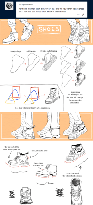 seirui: Disclaimer: I'm completely self taught so my art is not necessarily anatomically correct nor realistic. This is just how I personally draw shoes. Chunky Big Shoes !! Shoes are one of my absolute favorite things to draw so I'm glad you like how I draw them! these are the only real tips I have lmao. I always just make a vague shape (sorta,,,looks like a cartoon steak or smthn) and then draw the shoes. : Anonymous said:  hey hey!!!! this mght seem a lil weird (?) but i love the way u draw clothes/shoes  sm?? how do u do it like do u hav a hack or smth or skdfjd   SHOES  Details and shaping  add the sole  Rough shape  depending  on where you put  the sole, it'll change  the perspective  XWXXX  of the shoe  I do this whenever I can't get a shape right   the toe part of the  shoe turns up a little  heel juts out a little  shoes have  wrinkles too  curve in around  the where the heel ends seirui: Disclaimer: I'm completely self taught so my art is not necessarily anatomically correct nor realistic. This is just how I personally draw shoes. Chunky Big Shoes !! Shoes are one of my absolute favorite things to draw so I'm glad you like how I draw them! these are the only real tips I have lmao. I always just make a vague shape (sorta,,,looks like a cartoon steak or smthn) and then draw the shoes.