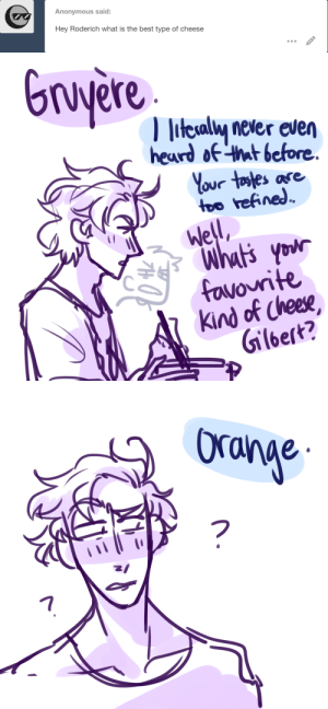 Gilbert: Anonymous said:  Hey Roderich what is the best type of cheese   Gruyere  litesaly never even  heard of that before  Your tostes ase  too refined  Well  Whut's your  favourite  Kind of Cheese  Gilbert?   Ora  17