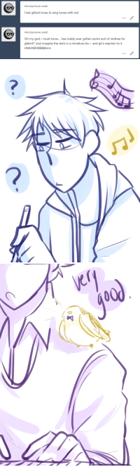 Clothes, God, and I Bet: Anonymous said:  I bet gilbird loves to sing tunes with rod  Anonymous said:  Oh my god, i must know... has roddy ever gotten some sort of clothes for  gilbird? Just imagine the dork in a miniature tie- and gil's reaction to it  HMHXBVBBBBnnn