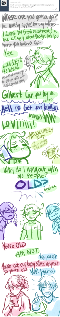 ask-art-student-prussia:  Sebastion's everlasting struggle with age-purgatory : Anonymous said:  I really want to see Seborga and Gil being bros and Sebby bragging to his  friends about his 'cool college friendTM'   ore  ce culin  Arent yWr brothe also-  00.  Ke hin o  e friends with$  Ueful peotle Ong   5  iS   old People?  OLD   AM NOT  are  o youre o ask-art-student-prussia:  Sebastion's everlasting struggle with age-purgatory