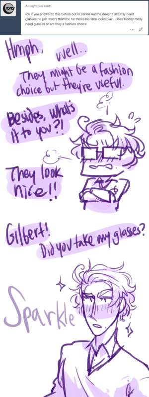 ask-art-student-prussia:  Roderich: What I do with my glasses is none of your concern!1 // 2: Anonymous said:  Idk if you answered this before but in canon Austria doesn't actually need  glasses he just wears them bc he thinks his face looks plain. Does Roddy really  need glasses or are they a fashion choice   ph.  Well.  They mht be a fashion  choice but theyre vseful  Besides whul's  oyou?l  They look   ert!  Giled!  Drd yov take my glases?  Sporkia  parkle ask-art-student-prussia:  Roderich: What I do with my glasses is none of your concern!1 // 2