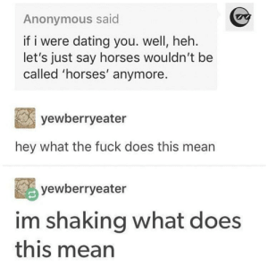 Dank, Dating, and Horses: Anonymous said  if i were dating you. well, heh.  let's just say horses wouldn't be  called 'horses' anymore.  yewberryeater  hey what the fuck does this mean  yewberryeater  im shaking what does  this mean meirl by Adrized MORE MEMES