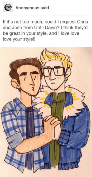 Love, Too Much, and Tumblr: Anonymous said  If it's not too much, could I request Chris  and Josh from Until Dawn? think they'd  be great in your style, and I love love  love your style! opens-up-4-nobody:  ;-)