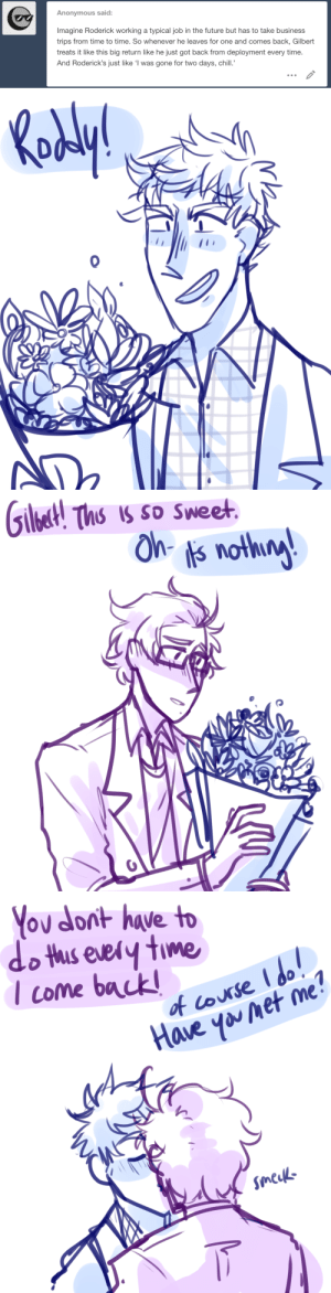 ask-art-student-prussia:  Gilbert shows up at the airport with flowers every timealso this is how i imagine modern day hetalia canon is like lmao: Anonymous said:  Imagine Roderick working a typical job in the future but has to take business  trips from time to time. So whenever he leaves for one and comes back, Gilbert  treats it like this big return like he just got back from deployment every time.  And Roderick's just like 'I was gone for two days, chill.   Ths Is So Sweet   on hve to  do ths eeiy tme  Icome back  of course  аџе  Have yanet me ask-art-student-prussia:  Gilbert shows up at the airport with flowers every timealso this is how i imagine modern day hetalia canon is like lmao