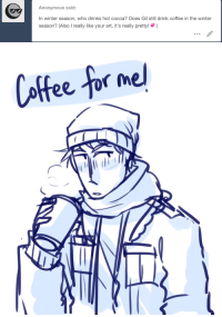 Target, Tumblr, and Winter: Anonymous said  In winter season, who drinks hot cocoa? Does Gil still drink coffee in the winter  season? (Also I really like your art, it's really pretty!) ask-art-student-prussia:  I feel like the only people who drink hot chocolate would be Alfred, Vash, Roderich and Liz. Everyone else gives off coffee vibes