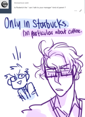 "ask-art-student-prussia:  Roderich, narrowing his eyes: I need to speak to the managerGilbert, taking a massive step to the left: K, do that.: Anonymous said:  Is Roderich the "" can I talk to your manager"" kind of parent?   Only in Storbucks  M fartuular abot coffee ask-art-student-prussia:  Roderich, narrowing his eyes: I need to speak to the managerGilbert, taking a massive step to the left: K, do that."