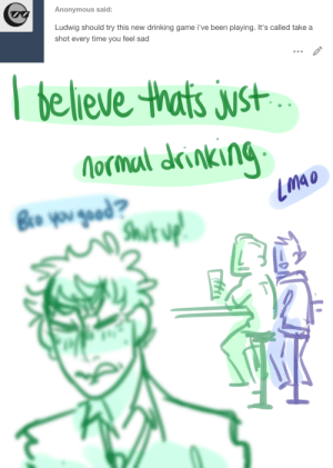 ask-art-student-prussia:  god rip.: Anonymous said:  Ludwig should try this new  drinking game i've been playing. It's called take a  shot every time you feel sad   believe thats just  Nocmal drinking  Bro you gead?  Shut uf ask-art-student-prussia:  god rip.