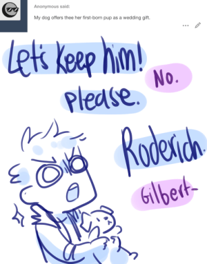 ask-art-student-prussia:  puppy eyes: Anonymous said:  My dog offers thee her first-born pup as a wedding gift.   lek keep hn  Please  No.  Rodena  Gilbedt- ask-art-student-prussia:  puppy eyes