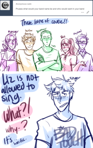 80s, Bad, and Love: Anonymous said:  Prussia what would your band name be and who would want in your band   Theie wes of cose!  μή   n is not  inger  wh ask-art-student-prussia:  Gil and his gang of losers start a band called The Bad Touch; they make bad covers of 80s songs and and love to make noisealso eliza lost singing privileges because she raises the dead every time she does