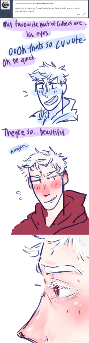 ask-art-student-prussia:  I actually draw gilbert's eyelashes a lot on my main blog but i dont do it here bc everything is monotone and it doesnt look right. also the close up is a bit more of a messy redraw from this: Anonymous said to ask-art-student-prussia:  A piece of art featuring Prussia's pale lashes. I will actually love you for all  eternity if you make it   my favourite pat of Gillet are  yute  thels soe  hits eves  ict  oh be quie   Theyre So. beavtif. ask-art-student-prussia:  I actually draw gilbert's eyelashes a lot on my main blog but i dont do it here bc everything is monotone and it doesnt look right. also the close up is a bit more of a messy redraw from this