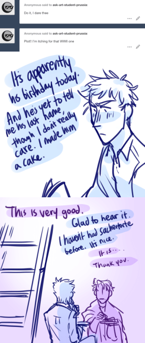 ask-art-student-prussia:  26. October. 40SaturdayCloudyDear diary((okay its back, im here with more history knowledge, lets do this again: WW2 M/A) also please be sensitive about this one, it's more plot-historically driven than the other m/as so..think before you type.): Anonymous said to ask-art-student-prussia:  Do it, I dare thee  Anonymous said to ask-art-student-prussia:  Plot!! I'm itching for that WWII one   apparenty  hs birthday today  And hes yet to tell  me his last hame,  thoyh Idoit really  care. /made hm  a Cake   This is very good  Glad to hear it  Thaveit had Sacherporte  before. nice.  IHIS..  Thank yov ask-art-student-prussia:  26. October. 40SaturdayCloudyDear diary((okay its back, im here with more history knowledge, lets do this again: WW2 M/A) also please be sensitive about this one, it's more plot-historically driven than the other m/as so..think before you type.)