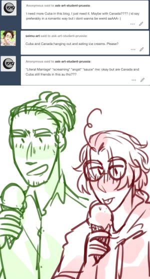 "Friends, Marriage, and Weird: Anonymous said to ask-art-student-prussia:  I need more Cuba in this blog. I just need it. Maybe with Canada???? (id say  preferably in a romantic way but i dont wanna be weird aaAAA-)   seimu-art said to ask-art-student-prussia:  Cuba and Canada hanging out and eating ice creams. Please?   Anonymous said to ask-art-student-prussia:  Literal Marriage *screaming *angst ""sauce* me: okay but are Canada and  Cuba still friends in this au tho???"