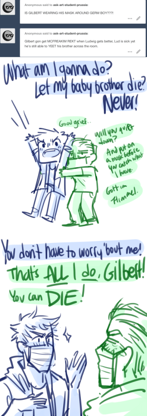 Target, Tumblr, and Yo: Anonymous said to ask-art-student-prussia:  IS GILBERT WEARING HIS MASK AROUND GERM BOY???!  Anonymous said to ask-art-student-prussia:  Gilbert gon get MCFREAKIM REKT when Ludwig gets better, Lud is sick yet  he's still able to YEET his brother acr  oss the room  n.   nt an lgonnado?  Let my baby brathor die?  Never!  Good grief  will you quier  umop  And puton  a magk before  Yar catch what  T have  Gottim  Aimmel   Yo dor't have to worry bout me!  That's ALL I do, Gilbelt  Vov Gan DIE! ask-art-student-prussia:  Ludwig: I have to do everything around here…Sick!Germany!M/A 3/5