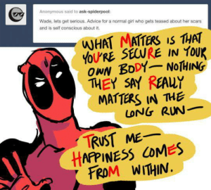 Advice, Run, and Deadpool: Anonymous said to ask-spiderpool:  Wade, lets get serious. Advice for a normal girl who gets teased about her scars  and is self conscious about it.  WHAT MATTERS IS THAT  YOU'RE SECURE IN YOuK  OwN BoDY NOTHING  THEY SAY REAUY  MATTERS IN THE  TRUST ME  FROM WITHIN.  LONG RUN_  HAPPINESS COMES Ask Spidey  Deadpool!