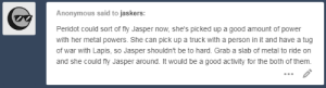 Cute, Lol, and Tumblr: Anonymous said to jaskers:  Peridot could sort of fly Jasper now, she's picked up a good amount of power  with her metal powers. She can pick up a truck with a person in it and have a tug  of war with Lapis, so Jasper shouldn't be to hard. Grab a slab of metal to ride on  and she could fly Jasper around. It would be a good activity for the both of them. jasker:  OK THIS WAS SENT TO MY PERSONAL BLOG BUT I HAD TO DO SOMETHING FOR IT BC IT WAS SO CUTE!!! jasper said she liked being able to fly BUT NOT LIKE THIS PERIDOT NO!!and of course itd be a fridge LOL