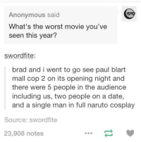 naruto cosplay: Anonymous said  What's the worst movie you've  seen this year?  swordfite:  brad and i went to go see paul blart  mall cop 2 on its opening night and  there were 5 people in the audience  including us, two people on a date,  and a single man in full naruto cosplay  Source: sword fite  23,908 notes