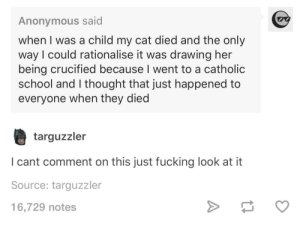 Cats, Fucking, and Heaven: Anonymous said  when I was a child my cat died and the only  way I could rationalise it was drawing her  being crucified because I went to a catholic  school and I thought that just happened to  everyone when they died  targuzzler  I cant comment on this just fucking look at it  Source: targuzzler  16,729 notes All cats go to heaven