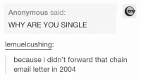 Anonymous, Email, and Girl Memes: Anonymous said:  WHY ARE YOU SINGLE  lemuel cushing:  because i didn't forward that chain  email letter in 2004