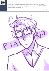 """Wow, Anonymous, and Piano: Anonymous said:  Wow I see a lot of anon wanting to kidnap Roddy... But I have something  special for him - """"showing a sparkling piano in my living roob* LETS MAKE A  DEAL I KNOW YOU WANT IT   P IA"""