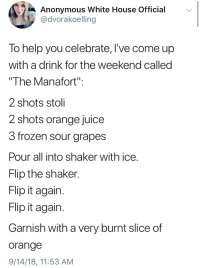 """Don't forget to flip it!: Anonymous White House Official  @dvorakoelling  To help you celebrate, lI've come up  with a drink for the weekend called  The Manafort""""  2 shots stoli  2 shots orange juice  3 frozen sour grapes  Pour all into shaker with ice.  Flip the shaker  Flip it again  Flip it agairn  Garnish with a very burnt slice of  orange  9/14/18, 11:53 AM Don't forget to flip it!"""