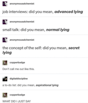 Lying: anonymousalchemist  job interviews: did you mean, advanced lying  anonymousalchemist  small talk: did you mean, normal lying  anonymousalchemist  the concept of the self: did you mean, secret  lying  copperbadge  Don't call me out like this.  digitaldiscipline  a to-do list: did you mean, aspirational lying  copperbadge  WHAT DID I JUST SAY Lying