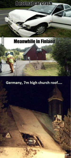 Who can top it?: Anormal  carCrash  Meanwhile in Finland  ermany, 7m high church roof....  pa Who can top it?