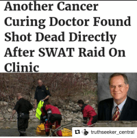 """Repost @truthseeker_central with @repostapp ・・・ The suppression of medical science is a history backdating over decades. Coupled with the oddity of several medical researchers who were on the cusp of medical breakthroughs, meeting with unexpected and sometimes violent deaths, one's curiosity is piqued, to say the least. One such medical researcher was the pioneering DrBradsheet, found floating in a river recently, with a gunshot wound to the chest. Dr. Bradsheet was working on a molecule called GcMAF, a little known but potentially groundbreaking cure for cancer, and treatment for HIV and autism. GcMAF is a naturally occurring molecule in the body, and has demonstrated its healing properties over multiple studies, with little side effects on the patient. As with all treatments there are pros and cons, but the pros in this instance seem to outweigh chemotherapy for instance, costing less than US$2000 for a full 24-week treatment that is witnessing over 85% success rates, prolonged remissions, cure, and what appears to be a life-long immunity after treatment in a high percentage of cases. Dr Bradsheet's death followed a raid on his clinic by the USgovernment confiscating his research on GcMAF and halting his treatment of his patients. The U.S. FoodandDrugAdministration had outlawed its use, calling it an """"unapproved drug."""" However, in dozens of countries around the world, including Japan, GcMAF is legally practiced and with outstanding results. GcMAF has been hailed by those who use it as the """"universal cancer cure."""" The blood product (Globulin component Macrophage Activating Factor) can treat a range of conditions including HIV, autism, and Parkinson's disease. Where endocannabinoids can be mimicked by the use of THC at a molecular level; the GcMAF works by stimulating the immunesystem and activating macrophages """"so they can destroy cancer cells and other abnormal cells in the body.""""⬇: Another Cancer  Curing Doctor Found  Shot Dead Directly  After SWAT Raid on  Clini"""