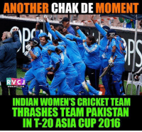 Memes, Cricket, and India: ANOTHER  CHAK DE  MOMENT  C J  WWW.RVCJ.COM  INDIAN WOMEN'S CRICKET TEAM  THRASHES TEAM PAKISTAN  IN T20 ASIA CUP 2016 Chak De INDIA!