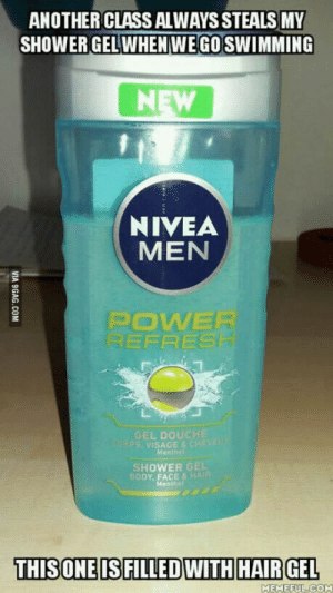 I almost feel sorry for them…: ANOTHER CLASS ALWAYS STEALS MY  SHOWER GELWHENWEGO SWIMMING  NEW  NIVEA  MEN  POWER  REFRESH  GEL DOUCHE  0RPS VISAGE& CHEVEL  Menthe  SHOWER GEL  BODY, FACE&HAIR  Menthet  THISONE IS FILLEDWITH HAIR GEL  MEMEFUL COM  VIA 9GAG.COM I almost feel sorry for them…