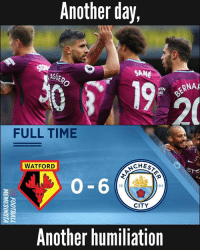 ManCity 🔥: Another day,  GUERO  SANE  BERNA  IRE  20  FULL TIME  WATFORD  CHEST  0-6  8  94  CITY  Another humiliation ManCity 🔥