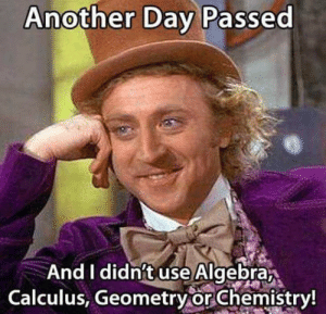 Dank, Nice, and 🤖: Another Day Passed  And I didnft use Algebra  Calculus, Geometryor Chemistry! Must be nice. I use them everyday.