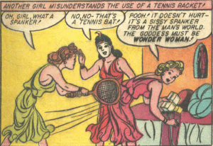 It's a sissy spanker: ANOTHER GIRL MISUNDERS TANDS THE USE OF A TENNIS RACKET  NO,NO- THAT'S  A TENNIS BAT  POOH. IT DOESN'T HURT-  IT'S A SISSY SPANKER  FROM THE MAN'S WORLD.  THE GODDESS MUST BE  WONDER WOMAN  OH, GIRL, WHAT A  SPANKER It's a sissy spanker