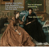 Love, Classical Art, and Love Letter: Another love letter  from Benjamin.o  I'm starting to kinda  like him backk  You've dropped  something...  What?  Your standards Ouch