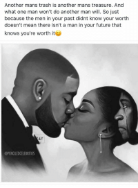 And vice versa ... this is real asf. 💯: Another mans trash is another mans treasure. And  what one man won't do another man will. So just  because the men in your past didnt know your worth  doesn't mean there isn't a man in your future that  knows you're worth it  AY  @PENCILEDCELEBRITIES And vice versa ... this is real asf. 💯
