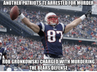 Rob Gronkowski: 9 REC, 149 YDS, 3 TD: ANOTHER PATRIOTSTEARRESTED FORMURDER  87  ROBGRONKOWSKICHARGEDWITH MURDERING  THE BEARS DEFENSE Rob Gronkowski: 9 REC, 149 YDS, 3 TD