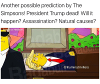 Will it happen? @eddie.ik: Another possible prediction by The  Simpsons! President Trump dead! Will it  happen? Assassination? Natural causes?  un Ne  illuminati killers Will it happen? @eddie.ik