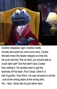"""Cookie Monster, Cookies, and Dank: Another sleepless night. Another bottle  Anxiety devoured his mind once more. Cookie  Monster knew the dealer stepped on that shit  He even told him """"Me no think you should add so  much bath salt!"""" But that didn't stop Cookie  from selling it. He needed cash to get the  shylocks off his back. Poor Oscar. Died  in a  hail of gunfire. Poor Elmo. He was innocent in all this  Just at the wrong place at the wrong time.  His... face. Oscar ate his god damn face."""