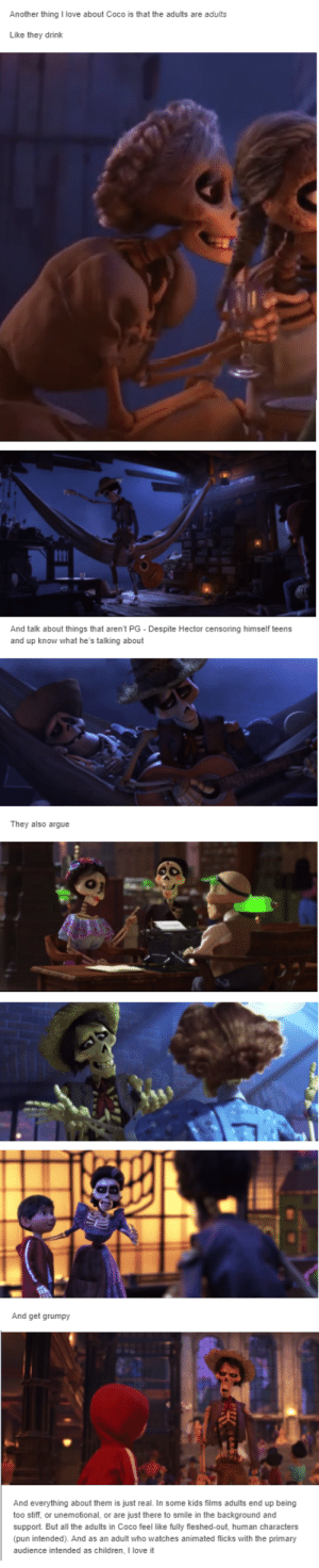 Arguing, Children, and CoCo: Another thing I love about Coco is that the adults are adults  Like they drink  And talk about things that aren't PG Despite Hector censoring himself teens  and up know what he's talking about  They also argue  And get grumpy  And everything about them is just real. In some kids films adults end up being  too stiff, or unemotional, or are just there to smile in the background and  support. But all the adults in Coco feel like fully fleshed-out, human characters  (pun intended). And as an adult who watches animated flicks with the primary  audience intended as children, I love it This is true and this is one of the reasons I love coco ❤