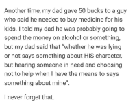 "positive-memes:I never forget that.: Another time, my dad gave 50 bucks to a guy  who said he needed to buy medicine for his  kids. I told my dad he was probably going to  spend the money on alcohol or something,  but my dad said that ""whether he was lying  or not says something about HIS character,  but hearing someone in need and choosing  not to help when I have the means to says  something about mine""  I never forget that. positive-memes:I never forget that."