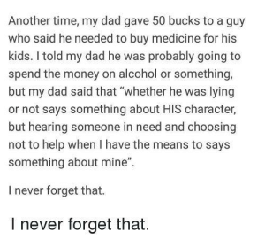 "Dad, Money, and Alcohol: Another time, my dad gave 50 bucks to a guy  who said he needed to buy medicine for his  kids. I told my dad he was probably going to  spend the money on alcohol or something.  but my dad said that ""whether he was lying  or not says something about HIS character,  but hearing someone in need and choosing  not to help when I have the means to says  something about mine""  I never forget that.  I never forget that. Its all about the morals"