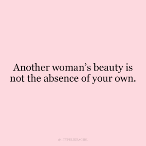 Beauty Is: Another woman's beauty is  not the absence of your own  TYPELIKEAGIRL