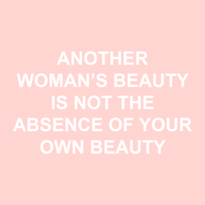 Beauty Is: ANOTHER  WOMAN'S BEAUTY  IS NOT THE  ABSENCE OF YOUR  OWN BEAUTY