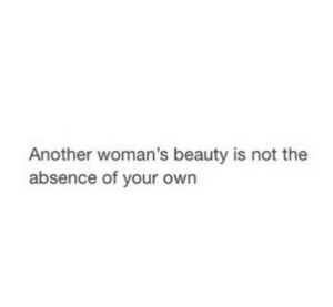 Beauty Is: Another woman's beauty is not the  absence of your own